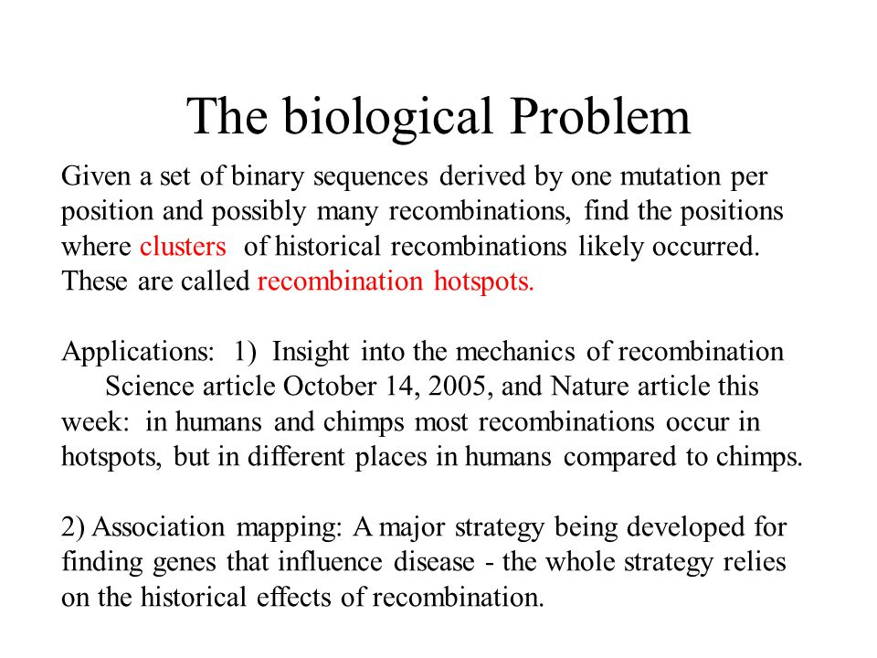 The biological Problem Given a set of binary sequences derived by one mutation per position and possibly many recombinations, find the positions where clusters of historical recombinations likely occurred.