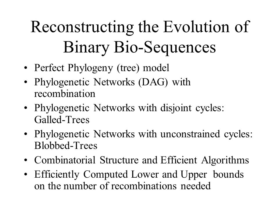 Reconstructing the Evolution of Binary Bio-Sequences Perfect Phylogeny (tree) model Phylogenetic Networks (DAG) with recombination Phylogenetic Networks with disjoint cycles: Galled-Trees Phylogenetic Networks with unconstrained cycles: Blobbed-Trees Combinatorial Structure and Efficient Algorithms Efficiently Computed Lower and Upper bounds on the number of recombinations needed