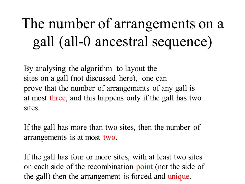 The number of arrangements on a gall (all-0 ancestral sequence) By analysing the algorithm to layout the sites on a gall (not discussed here), one can prove that the number of arrangements of any gall is at most three, and this happens only if the gall has two sites.