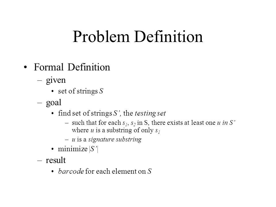 Problem Definition Formal Definition –given set of strings S –goal find set of strings S', the testing set –such that for each s 1, s 2 in S, there exists at least one u in S' where u is a substring of only s 1 –u is a signature substring minimize |S'| –result barcode for each element on S