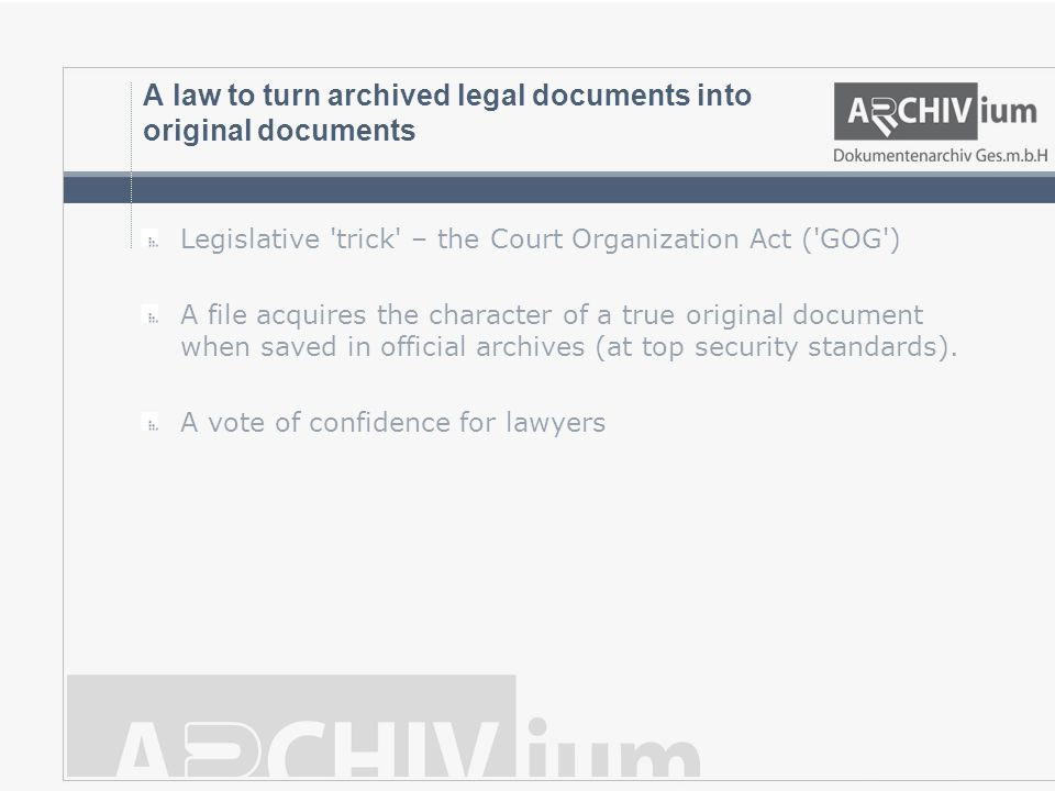 A law to turn archived legal documents into original documents Legislative trick – the Court Organization Act ( GOG ) A file acquires the character of a true original document when saved in official archives (at top security standards).
