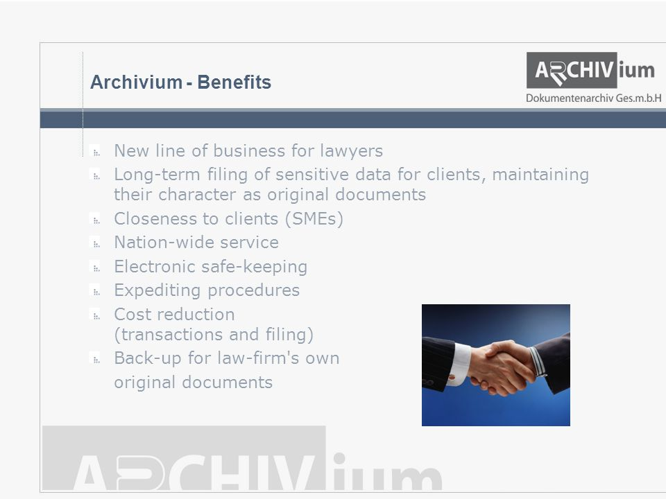 Archivium - Benefits New line of business for lawyers Long-term filing of sensitive data for clients, maintaining their character as original documents Closeness to clients (SMEs) Nation-wide service Electronic safe-keeping Expediting procedures Cost reduction (transactions and filing) Back-up for law-firm s own original documents
