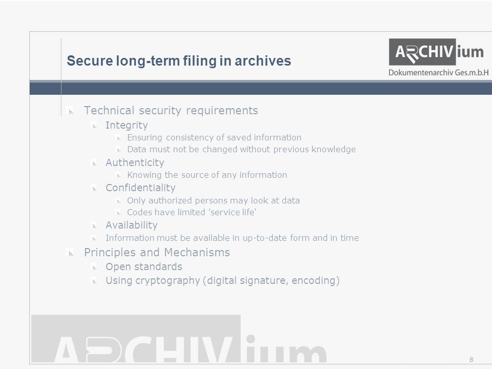 8 Secure long-term filing in archives Technical security requirements Integrity Ensuring consistency of saved information Data must not be changed without previous knowledge Authenticity Knowing the source of any information Confidentiality Only authorized persons may look at data Codes have limited service life' Availability Information must be available in up-to-date form and in time Principles and Mechanisms Open standards Using cryptography (digital signature, encoding)