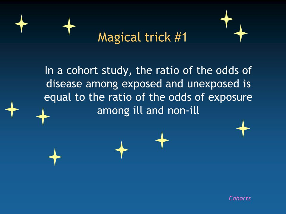 Magical trick #1 In a cohort study, the ratio of the odds of disease among exposed and unexposed is equal to the ratio of the odds of exposure among ill and non-ill Cohorts