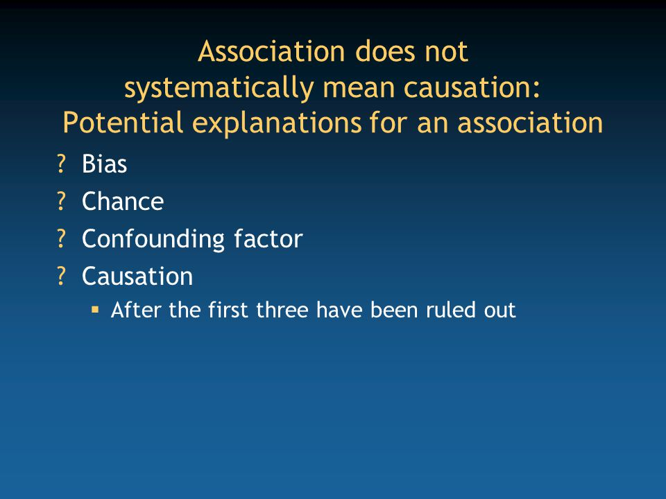 Association does not systematically mean causation: Potential explanations for an association Bias Chance Confounding factor Causation  After the first three have been ruled out
