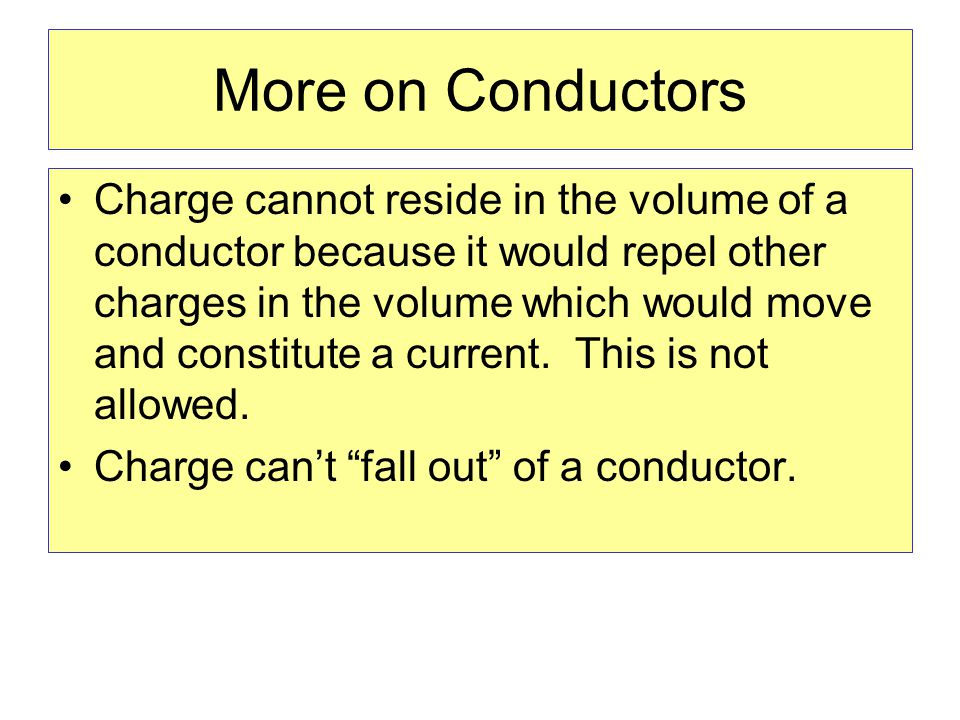 More on Conductors Charge cannot reside in the volume of a conductor because it would repel other charges in the volume which would move and constitute a current.