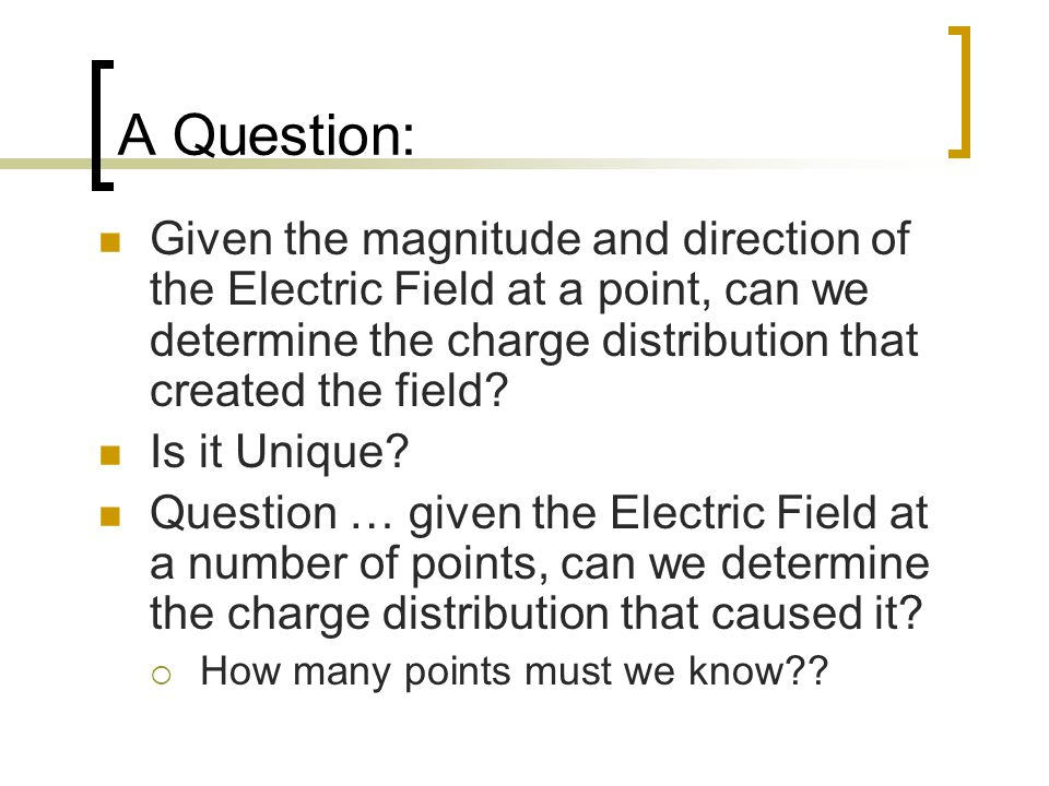 A Question: Given the magnitude and direction of the Electric Field at a point, can we determine the charge distribution that created the field.