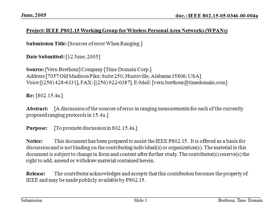 doc.: IEEE 802.15-05-0346-00-004a Submission June, 2005 Brethour, Time DomainSlide 1 Project: IEEE P802.15 Working Group for Wireless Personal Area Networks (WPANs) Submission Title: [Sources of error When Ranging.] Date Submitted: [12 June, 2005] Source: [Vern Brethour] Company [Time Domain Corp.] Address [7057 Old Madison Pike; Suite 250; Huntsville, Alabama 35806; USA] Voice:[(256) 428-6331], FAX: [(256) 922-0387], E-Mail: [vern.brethour@timedomain.com] Re: [802.15.4a.] Abstract:[A discussion of the sources of error in ranging measurements for each of the currently proposed ranging protocols in 15.4a.] Purpose:[To promote discussion in 802.15.4a.] Notice:This document has been prepared to assist the IEEE P802.15.