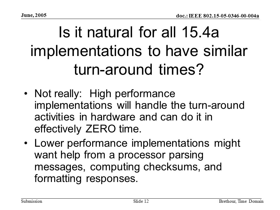 doc.: IEEE 802.15-05-0346-00-004a Submission June, 2005 Brethour, Time DomainSlide 12 Is it natural for all 15.4a implementations to have similar turn-around times.