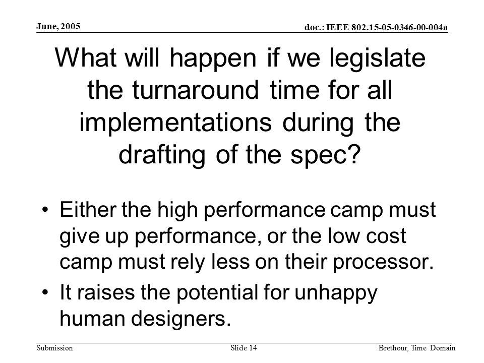 doc.: IEEE 802.15-05-0346-00-004a Submission June, 2005 Brethour, Time DomainSlide 14 What will happen if we legislate the turnaround time for all implementations during the drafting of the spec.