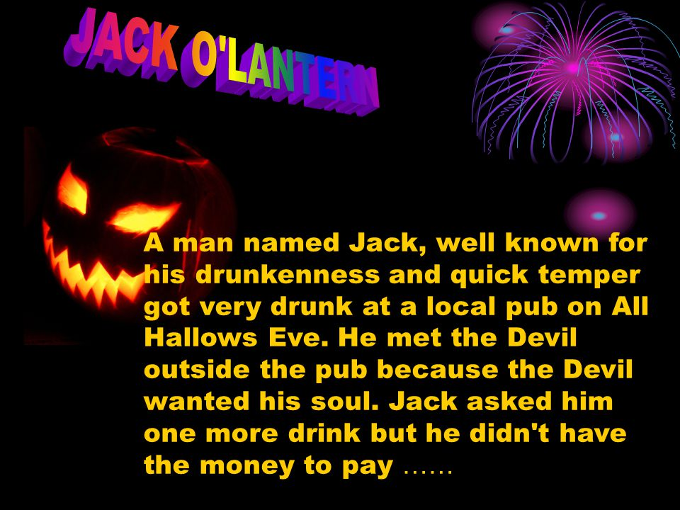 A man named Jack, well known for his drunkenness and quick temper got very drunk at a local pub on All Hallows Eve. He met the Devil outside the pub b