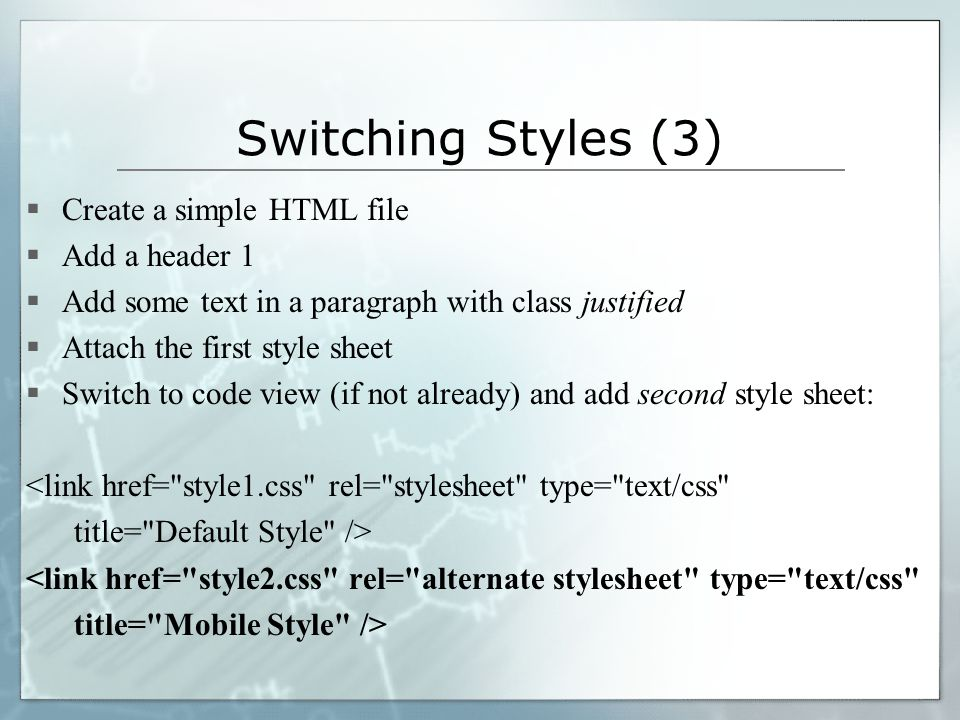Switching Styles (3)  Create a simple HTML file  Add a header 1  Add some text in a paragraph with class justified  Attach the first style sheet  Switch to code view (if not already) and add second style sheet: <link href= style1.css rel= stylesheet type= text/css title= Default Style /> <link href= style2.css rel= alternate stylesheet type= text/css title= Mobile Style />