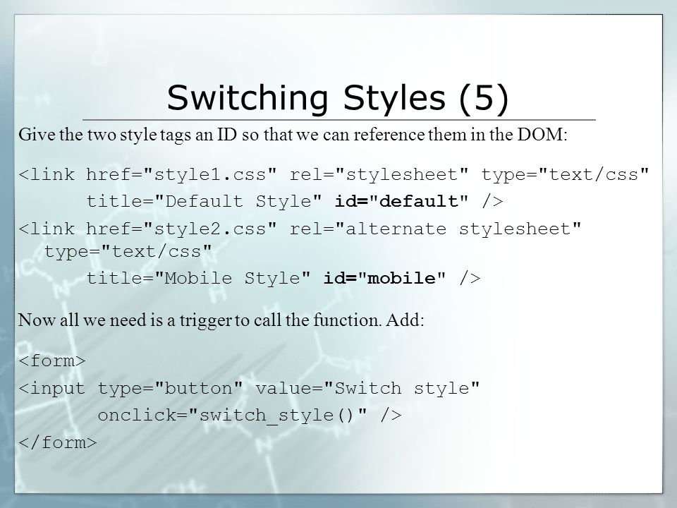 Switching Styles (5) Give the two style tags an ID so that we can reference them in the DOM: <link href= style1.css rel= stylesheet type= text/css title= Default Style id= default /> <link href= style2.css rel= alternate stylesheet type= text/css title= Mobile Style id= mobile /> Now all we need is a trigger to call the function.