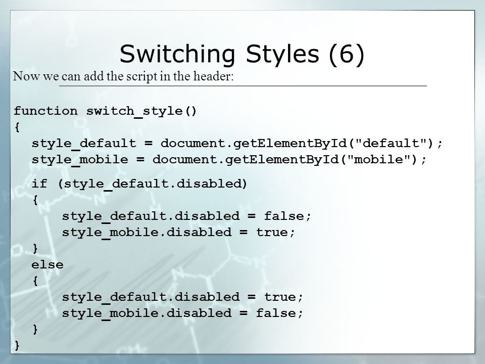 Switching Styles (6) Now we can add the script in the header: function switch_style() { style_default = document.getElementById( default ); style_mobile = document.getElementById( mobile ); if (style_default.disabled) { style_default.disabled = false; style_mobile.disabled = true; } else { style_default.disabled = true; style_mobile.disabled = false; }