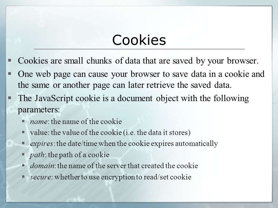 Cookies  Cookies are small chunks of data that are saved by your browser.