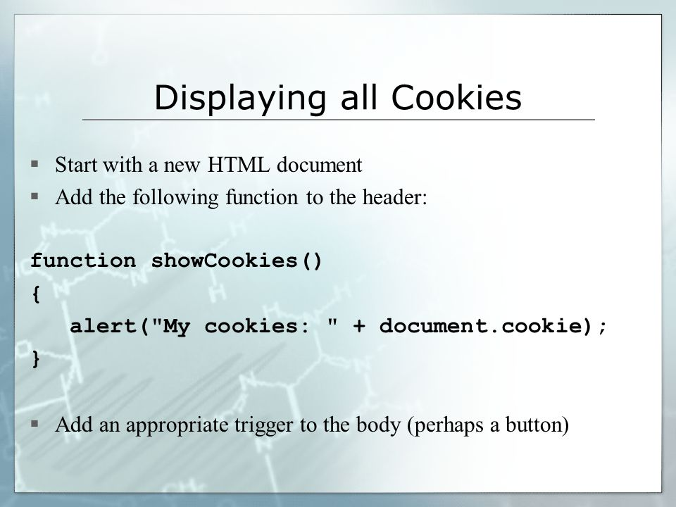 Displaying all Cookies  Start with a new HTML document  Add the following function to the header: function showCookies() { alert( My cookies: + document.cookie); }  Add an appropriate trigger to the body (perhaps a button)