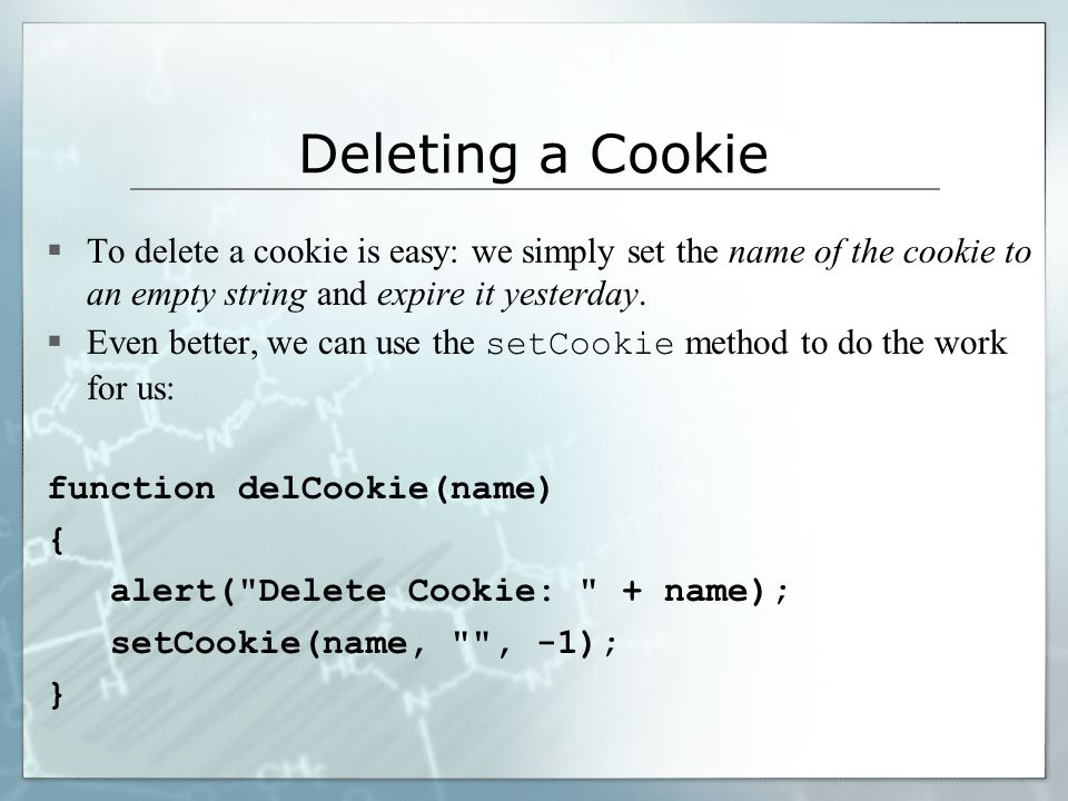Deleting a Cookie  To delete a cookie is easy: we simply set the name of the cookie to an empty string and expire it yesterday.