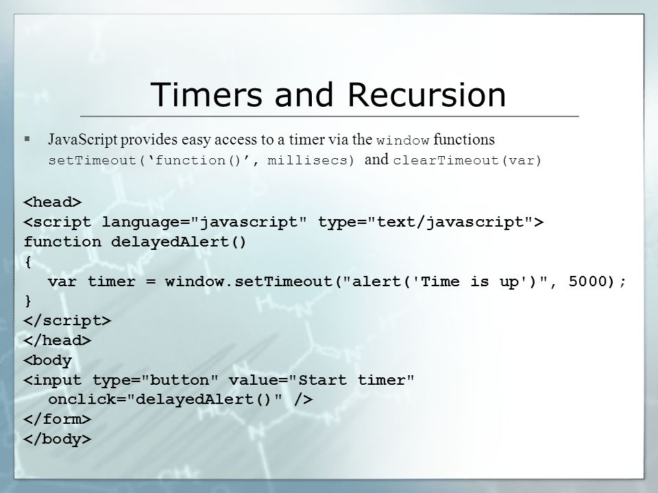 Timers and Recursion  JavaScript provides easy access to a timer via the window functions setTimeout('function()', millisecs) and clearTimeout(var) function delayedAlert() { var timer = window.setTimeout( alert( Time is up ) , 5000); } <body