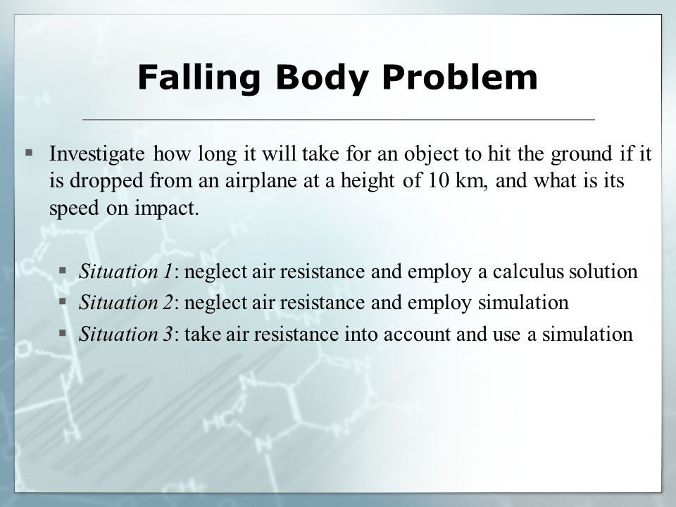 Falling Body Problem  Investigate how long it will take for an object to hit the ground if it is dropped from an airplane at a height of 10 km, and what is its speed on impact.