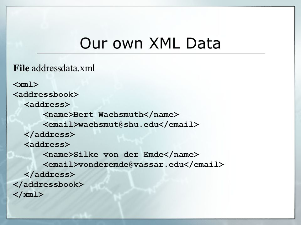 Our own XML Data File addressdata.xml Bert Wachsmuth wachsmut@shu.edu Silke von der Emde vonderemde@vassar.edu