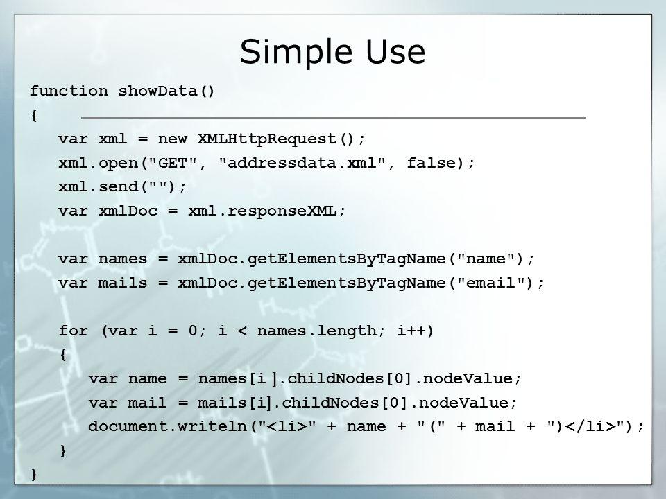 Simple Use function showData() { var xml = new XMLHttpRequest(); xml.open( GET , addressdata.xml , false); xml.send( ); var xmlDoc = xml.responseXML; var names = xmlDoc.getElementsByTagName( name ); var mails = xmlDoc.getElementsByTagName( email ); for (var i = 0; i < names.length; i++) { var name = names[i ].childNodes[0].nodeValue; var mail = mails[i ].childNodes[0].nodeValue; document.writeln( + name + ( + mail + ) ); }
