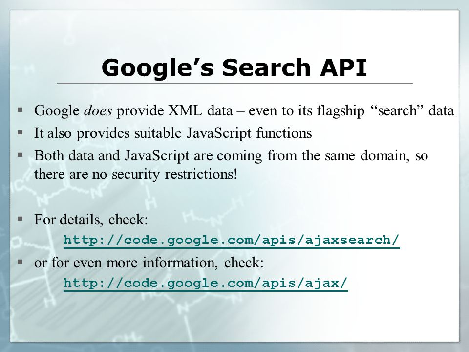 Google's Search API  Google does provide XML data – even to its flagship search data  It also provides suitable JavaScript functions  Both data and JavaScript are coming from the same domain, so there are no security restrictions.