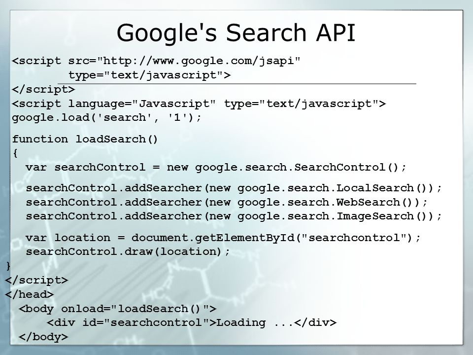 Google s Search API <script src= http://www.google.com/jsapi type= text/javascript > google.load( search , 1 ); function loadSearch() { var searchControl = new google.search.SearchControl(); searchControl.addSearcher(new google.search.LocalSearch()); searchControl.addSearcher(new google.search.WebSearch()); searchControl.addSearcher(new google.search.ImageSearch()); var location = document.getElementById( searchcontrol ); searchControl.draw(location); } Loading...