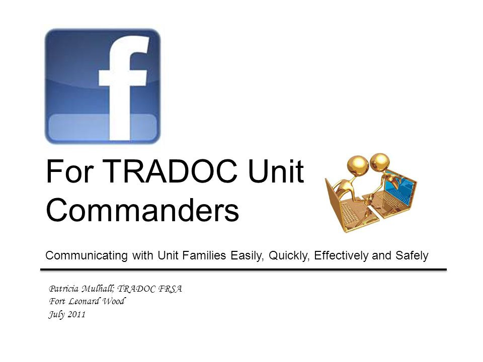 Patricia Mulhall; TRADOC FRSA Fort Leonard Wood July 2011 For TRADOC Unit Commanders Communicating with Unit Families Easily, Quickly, Effectively and Safely