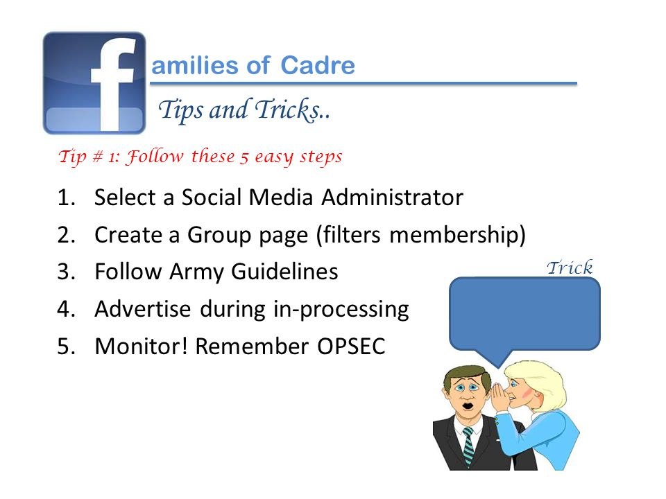 1.Select a Social Media Administrator 2.Create a Group page (filters membership) 3.Follow Army Guidelines 4.Advertise during in-processing 5.Monitor.