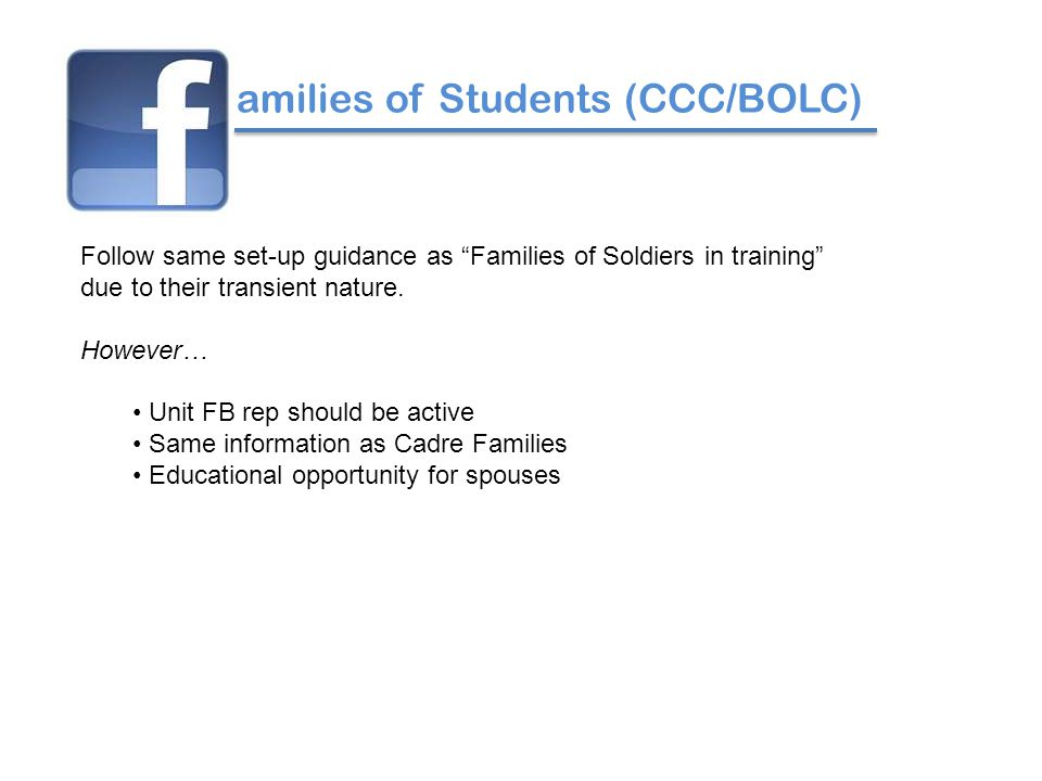 amilies of Students (CCC/BOLC) Follow same set-up guidance as Families of Soldiers in training due to their transient nature.