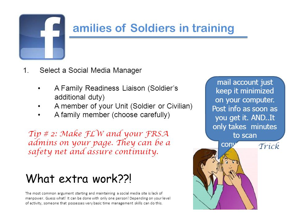 amilies of Soldiers in training 1.Select a Social Media Manager A Family Readiness Liaison (Soldier's additional duty) A member of your Unit (Soldier or Civilian) A family member (choose carefully) Think of it as an e- mail account just keep it minimized on your computer.