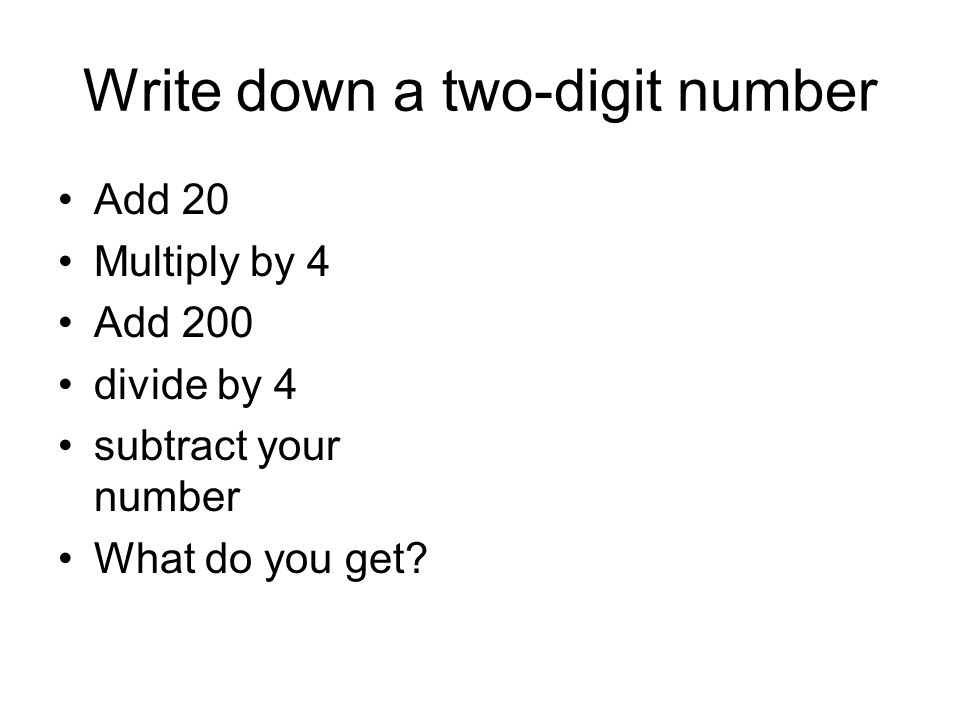 Write down a two-digit number Add 20 Multiply by 4 Add 200 divide by 4 subtract your number What do you get?
