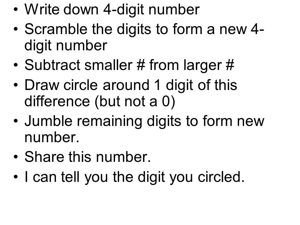 Write down 4-digit number Scramble the digits to form a new 4- digit number Subtract smaller # from larger # Draw circle around 1 digit of this differ