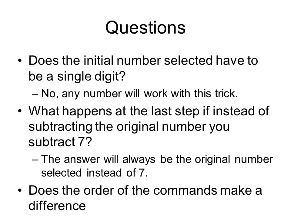 Questions Does the initial number selected have to be a single digit? –No, any number will work with this trick. What happens at the last step if inst