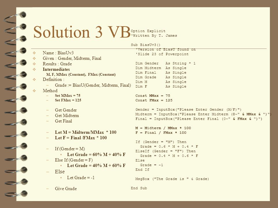 Solution 3 VB  Name : BiasUv3  Given : Gender, Midterm, Final  Results : Grade  Intermediates M, F, MMax (Constant), FMax (Constant)  Definition : –Grade := BiasU(Gender, Midterm, Final)  Method –Set MMax = 75 –Set FMax = 125 –Get Gender –Get Midterm –Get Final –Let M = Midterm/MMax * 100 –Let F = Final /FMax * 100 –If (Gender = M) Let Grade = 60% M + 40% F –Else If (Gender = F) Let Grade = 40% M + 60% F –Else Let Grade = -1 –Give Grade Option Explicit Written By T.