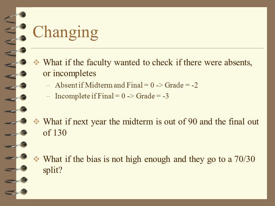 Changing  What if the faculty wanted to check if there were absents, or incompletes –Absent if Midterm and Final = 0 -> Grade = -2 –Incomplete if Final = 0 -> Grade = -3  What if next year the midterm is out of 90 and the final out of 130  What if the bias is not high enough and they go to a 70/30 split