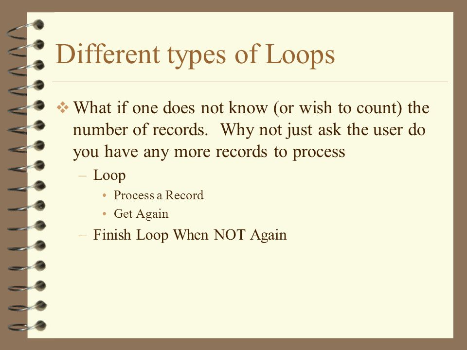 Different types of Loops  What if one does not know (or wish to count) the number of records.