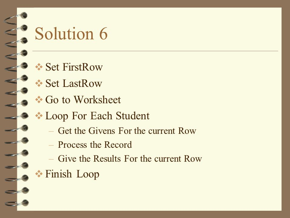 Solution 6  Set FirstRow  Set LastRow  Go to Worksheet  Loop For Each Student –Get the Givens For the current Row –Process the Record –Give the Results For the current Row  Finish Loop
