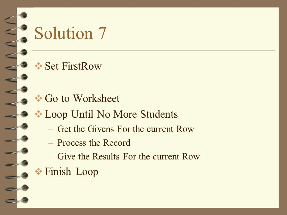 Solution 7  Set FirstRow  Go to Worksheet  Loop Until No More Students –Get the Givens For the current Row –Process the Record –Give the Results For the current Row  Finish Loop