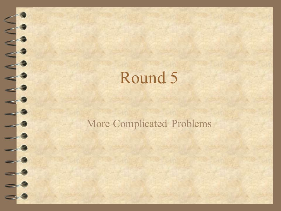 Round 5 More Complicated Problems
