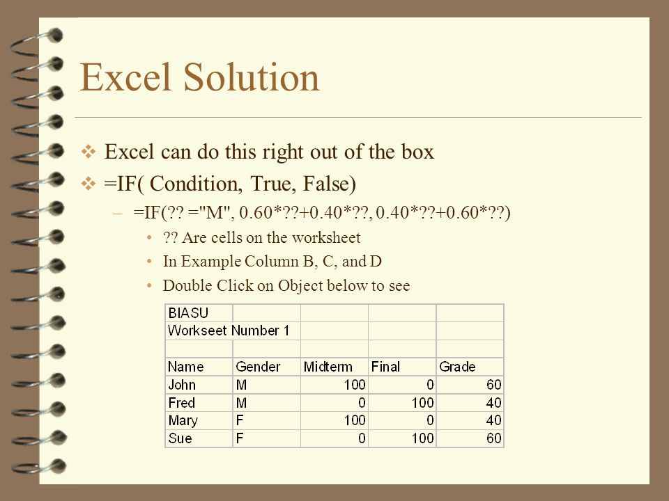 Excel Solution  Excel can do this right out of the box  =IF( Condition, True, False) –=IF( .