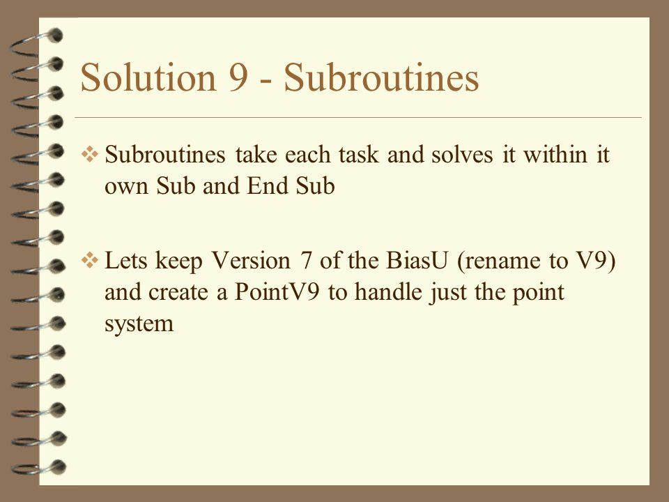 Solution 9 - Subroutines  Subroutines take each task and solves it within it own Sub and End Sub  Lets keep Version 7 of the BiasU (rename to V9) and create a PointV9 to handle just the point system