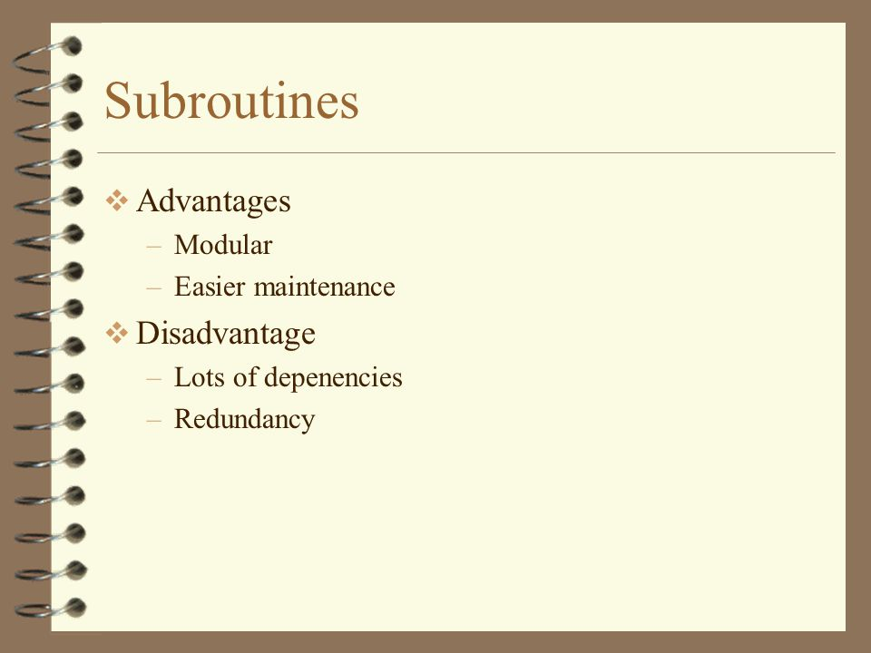Subroutines  Advantages –Modular –Easier maintenance  Disadvantage –Lots of depenencies –Redundancy