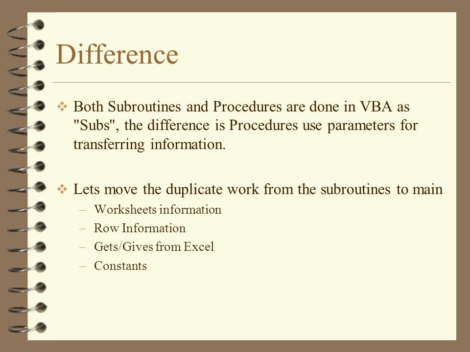 Difference  Both Subroutines and Procedures are done in VBA as Subs , the difference is Procedures use parameters for transferring information.