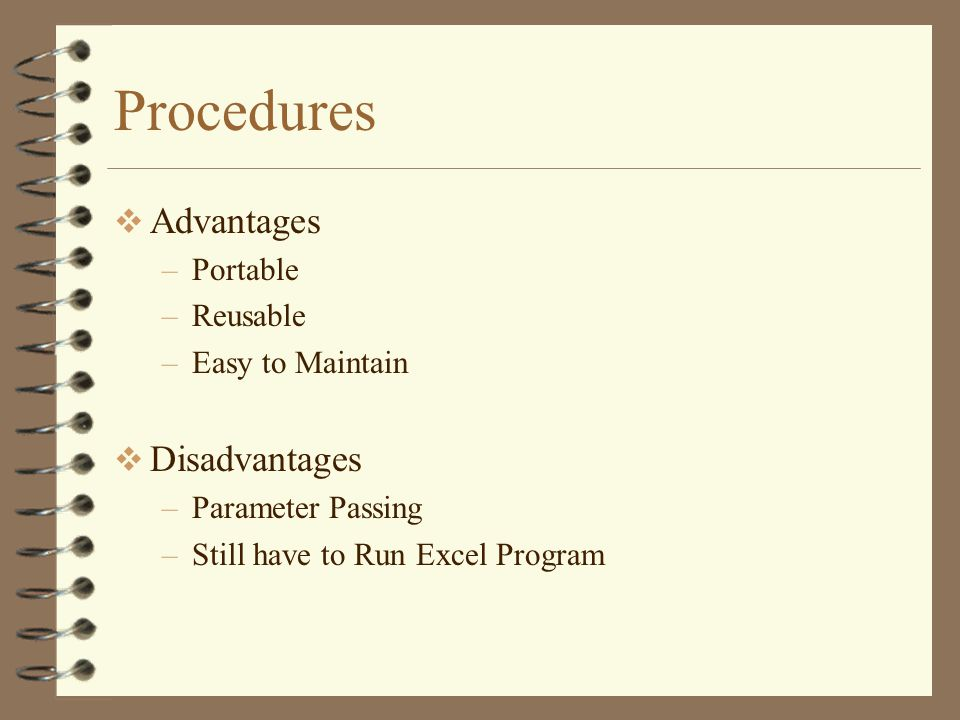 Procedures  Advantages –Portable –Reusable –Easy to Maintain  Disadvantages –Parameter Passing –Still have to Run Excel Program