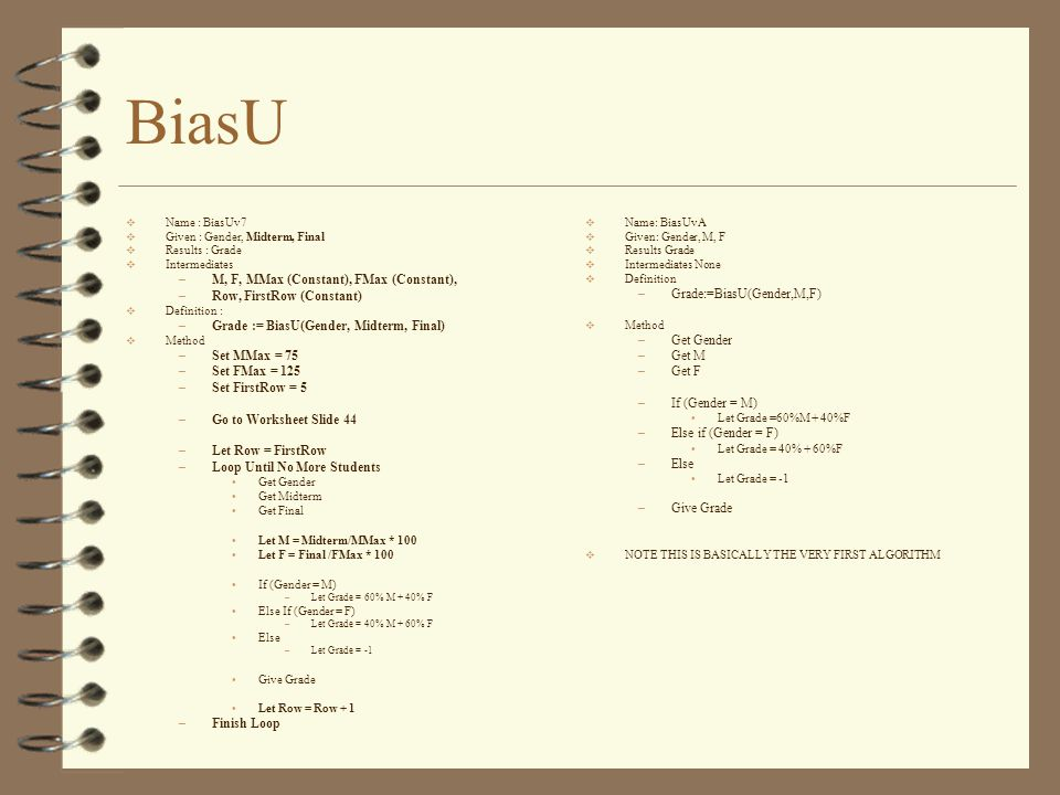 BiasU  Name: BiasUvA  Given: Gender, M, F  Results Grade  Intermediates None  Definition –Grade:=BiasU(Gender,M,F)  Method –Get Gender –Get M –Get F –If (Gender = M) Let Grade =60%M + 40%F –Else if (Gender = F) Let Grade = 40% + 60%F –Else Let Grade = -1 –Give Grade  NOTE THIS IS BASICALLY THE VERY FIRST ALGORITHM  Name : BiasUv7  Given : Gender, Midterm, Final  Results : Grade  Intermediates –M, F, MMax (Constant), FMax (Constant), –Row, FirstRow (Constant)  Definition : –Grade := BiasU(Gender, Midterm, Final)  Method –Set MMax = 75 –Set FMax = 125 –Set FirstRow = 5 –Go to Worksheet Slide 44 –Let Row = FirstRow –Loop Until No More Students Get Gender Get Midterm Get Final Let M = Midterm/MMax * 100 Let F = Final /FMax * 100 If (Gender = M) –Let Grade = 60% M + 40% F Else If (Gender = F) –Let Grade = 40% M + 60% F Else –Let Grade = -1 Give Grade Let Row = Row + 1 –Finish Loop
