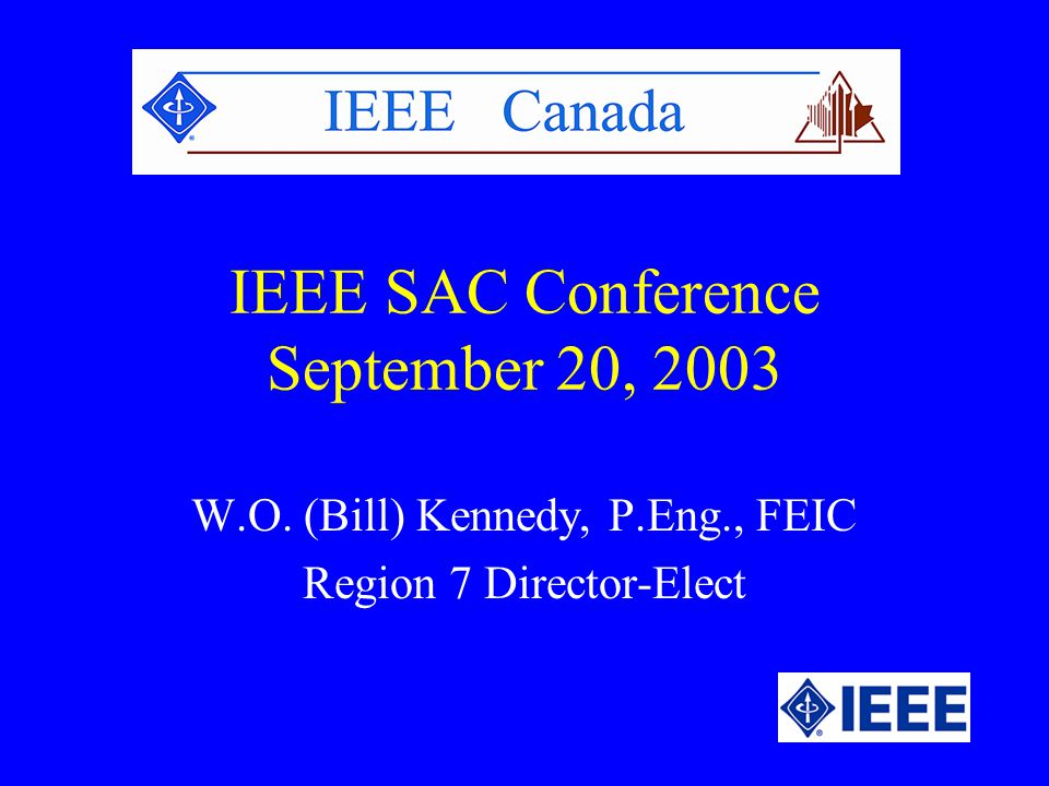 IEEE SAC Conference September 20, 2003 W.O. (Bill) Kennedy, P.Eng., FEIC Region 7 Director-Elect