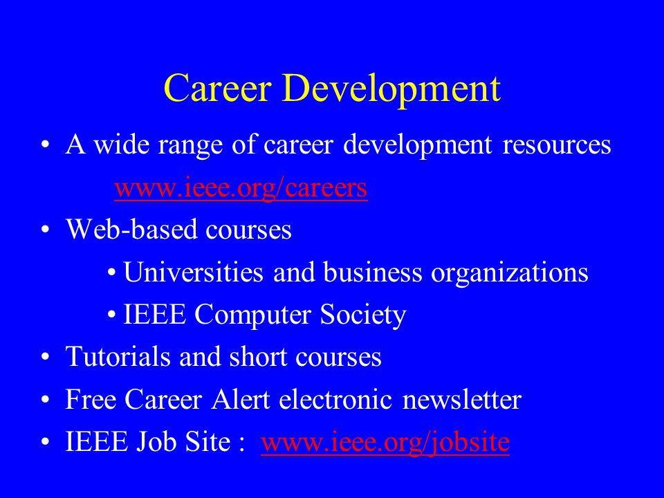 Career Development A wide range of career development resources www.ieee.org/careers Web-based courses Universities and business organizations IEEE Computer Society Tutorials and short courses Free Career Alert electronic newsletter IEEE Job Site : www.ieee.org/jobsitewww.ieee.org/jobsite