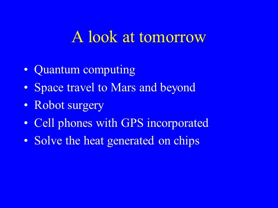 A look at tomorrow Quantum computing Space travel to Mars and beyond Robot surgery Cell phones with GPS incorporated Solve the heat generated on chips