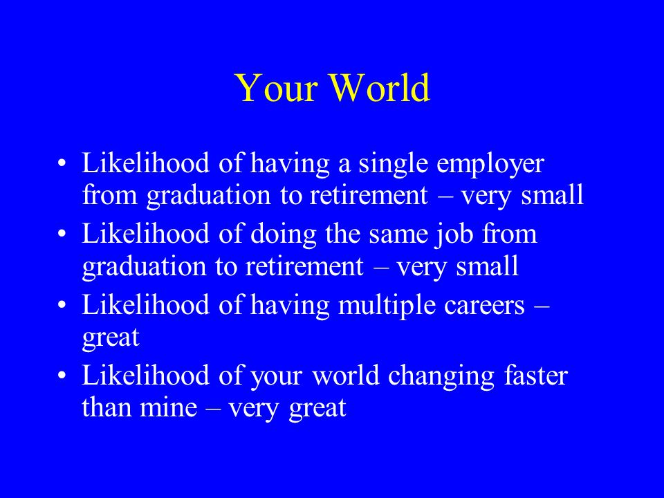 Your World Likelihood of having a single employer from graduation to retirement – very small Likelihood of doing the same job from graduation to retirement – very small Likelihood of having multiple careers – great Likelihood of your world changing faster than mine – very great